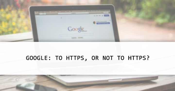 Google: To HTTPS, or Not to HTTPS?