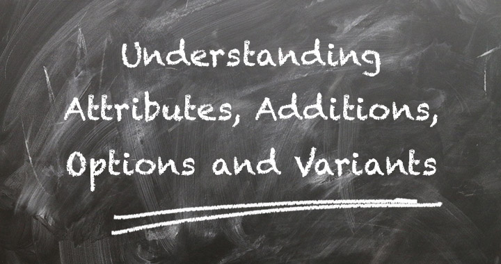 Understanding Attributes, Additions, Options and Variants
